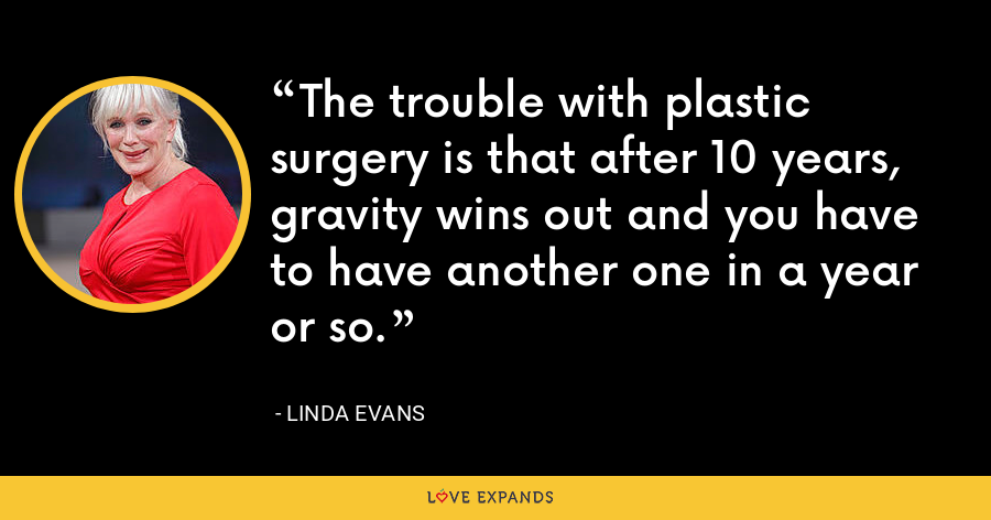 The trouble with plastic surgery is that after 10 years, gravity wins out and you have to have another one in a year or so. - Linda Evans
