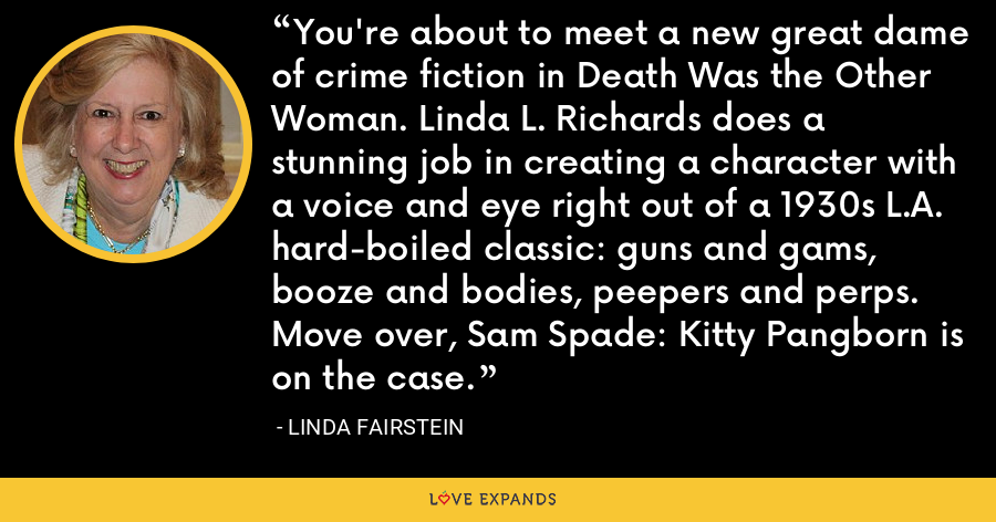 You're about to meet a new great dame of crime fiction in Death Was the Other Woman. Linda L. Richards does a stunning job in creating a character with a voice and eye right out of a 1930s L.A. hard-boiled classic: guns and gams, booze and bodies, peepers and perps. Move over, Sam Spade: Kitty Pangborn is on the case. - Linda Fairstein