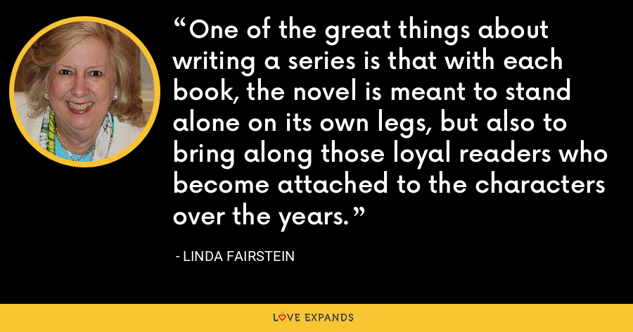 One of the great things about writing a series is that with each book, the novel is meant to stand alone on its own legs, but also to bring along those loyal readers who become attached to the characters over the years. - Linda Fairstein