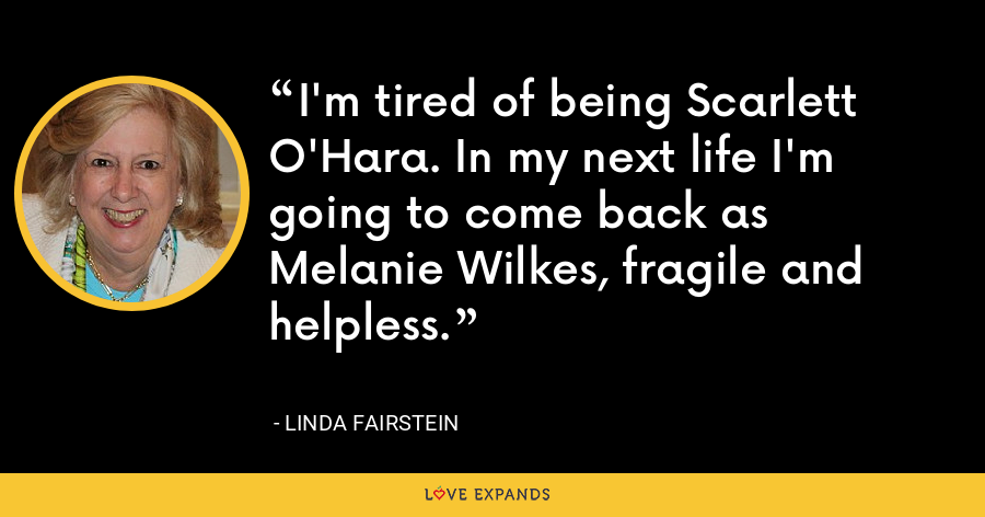 I'm tired of being Scarlett O'Hara. In my next life I'm going to come back as Melanie Wilkes, fragile and helpless. - Linda Fairstein