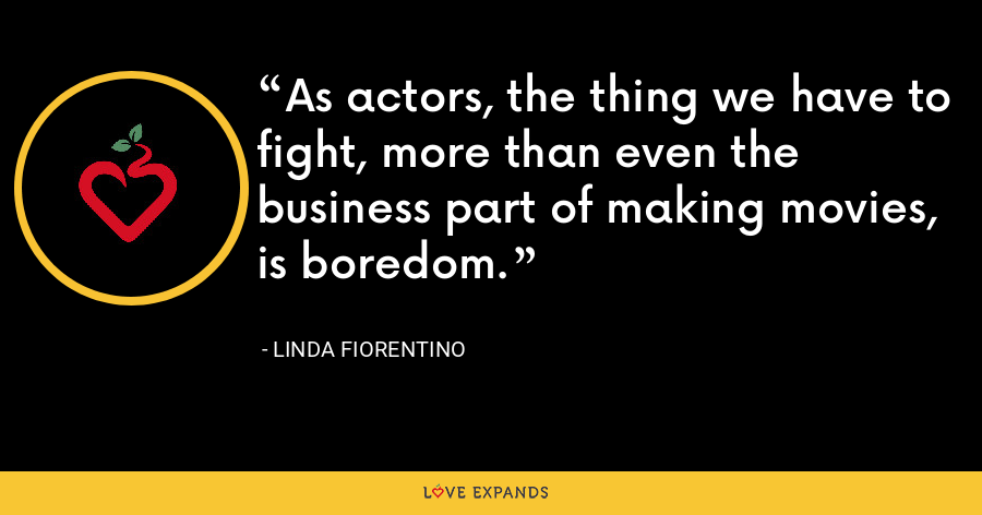 As actors, the thing we have to fight, more than even the business part of making movies, is boredom. - Linda Fiorentino