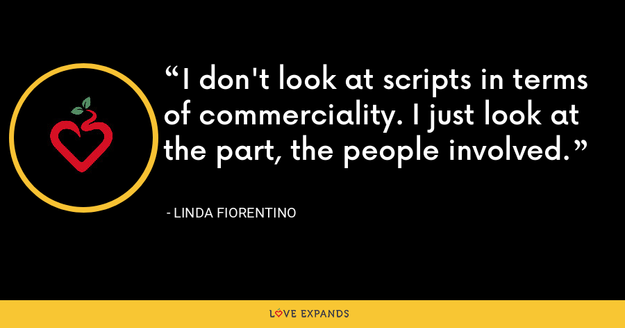 I don't look at scripts in terms of commerciality. I just look at the part, the people involved. - Linda Fiorentino