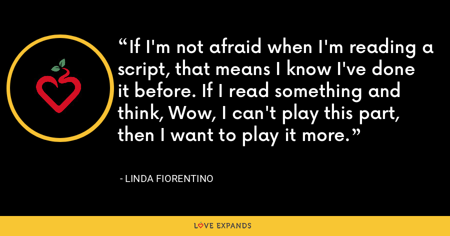 If I'm not afraid when I'm reading a script, that means I know I've done it before. If I read something and think, Wow, I can't play this part, then I want to play it more. - Linda Fiorentino