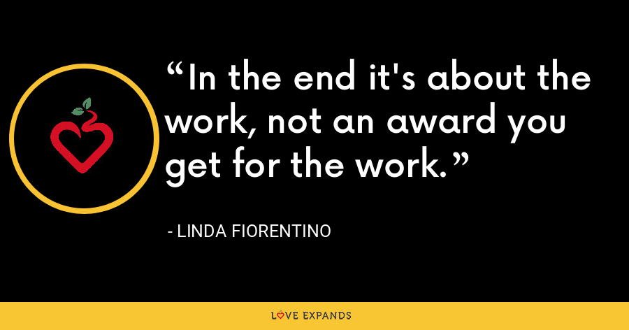 In the end it's about the work, not an award you get for the work. - Linda Fiorentino