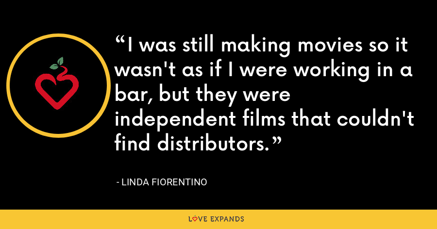 I was still making movies so it wasn't as if I were working in a bar, but they were independent films that couldn't find distributors. - Linda Fiorentino