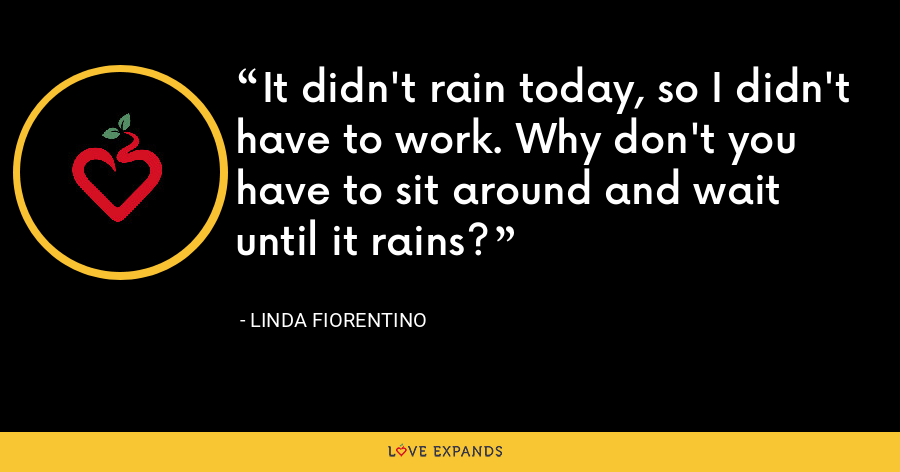 It didn't rain today, so I didn't have to work. Why don't you have to sit around and wait until it rains? - Linda Fiorentino