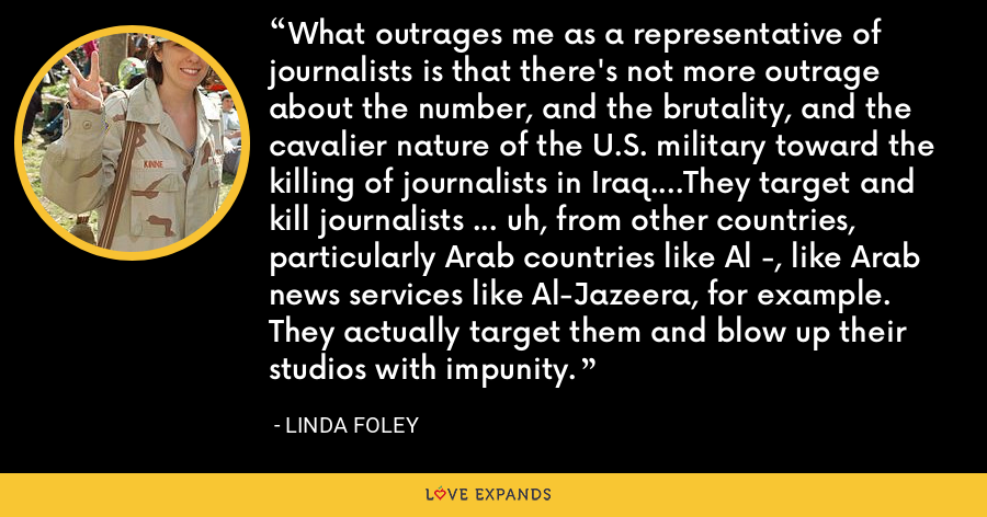 What outrages me as a representative of journalists is that there's not more outrage about the number, and the brutality, and the cavalier nature of the U.S. military toward the killing of journalists in Iraq....They target and kill journalists ... uh, from other countries, particularly Arab countries like Al -, like Arab news services like Al-Jazeera, for example. They actually target them and blow up their studios with impunity. - Linda Foley