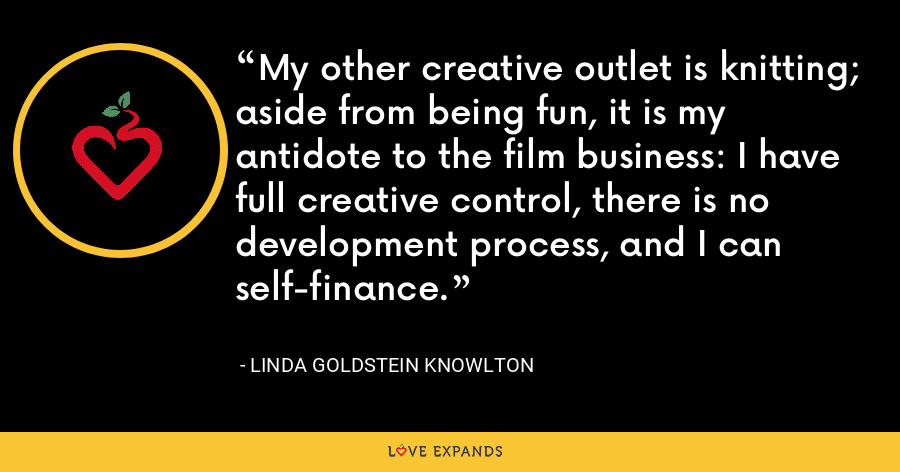 My other creative outlet is knitting; aside from being fun, it is my antidote to the film business: I have full creative control, there is no development process, and I can self-finance. - Linda Goldstein Knowlton