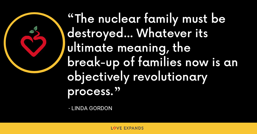The nuclear family must be destroyed... Whatever its ultimate meaning, the break-up of families now is an objectively revolutionary process. - Linda Gordon