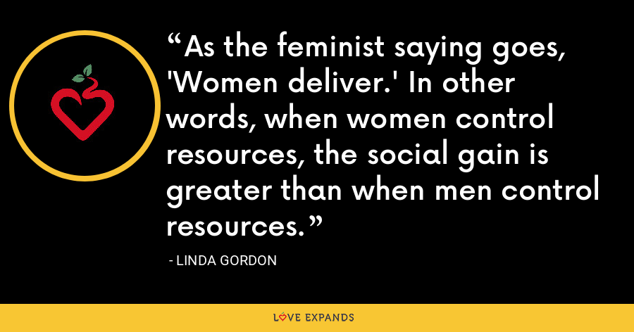 As the feminist saying goes, 'Women deliver.' In other words, when women control resources, the social gain is greater than when men control resources. - Linda Gordon