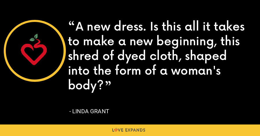 A new dress. Is this all it takes to make a new beginning, this shred of dyed cloth, shaped into the form of a woman's body? - Linda Grant