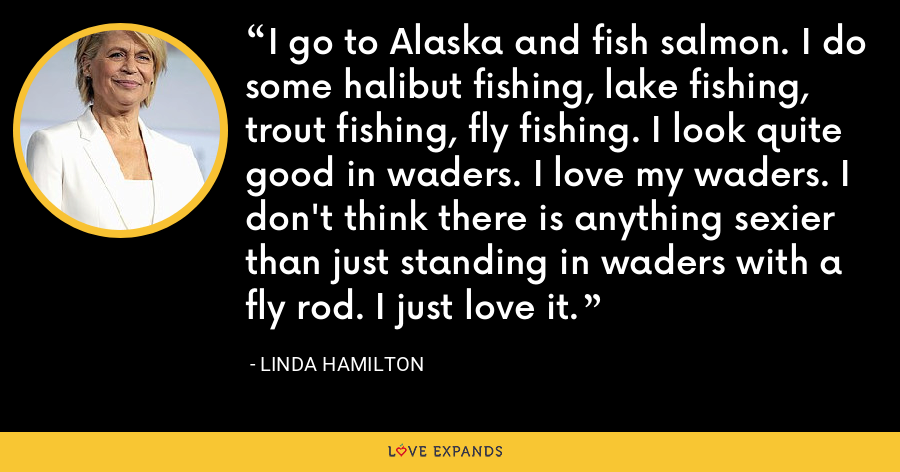 I go to Alaska and fish salmon. I do some halibut fishing, lake fishing, trout fishing, fly fishing. I look quite good in waders. I love my waders. I don't think there is anything sexier than just standing in waders with a fly rod. I just love it. - Linda Hamilton