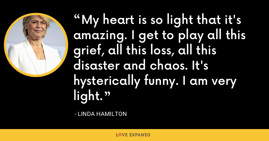 My heart is so light that it's amazing. I get to play all this grief, all this loss, all this disaster and chaos. It's hysterically funny. I am very light. - Linda Hamilton