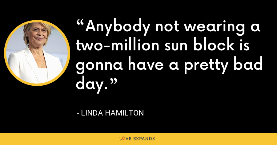 Anybody not wearing a two-million sun block is gonna have a pretty bad day. - Linda Hamilton