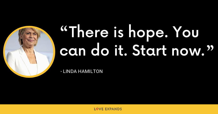 There is hope. You can do it. Start now. - Linda Hamilton