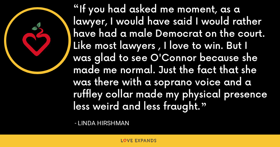If you had asked me moment, as a lawyer, I would have said I would rather have had a male Democrat on the court. Like most lawyers , I love to win. But I was glad to see O'Connor because she made me normal. Just the fact that she was there with a soprano voice and a ruffley collar made my physical presence less weird and less fraught. - Linda Hirshman