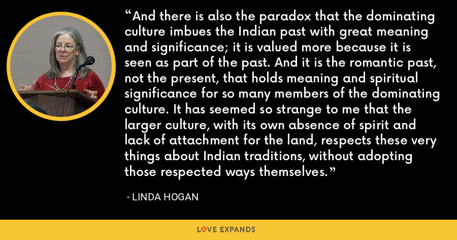 And there is also the paradox that the dominating culture imbues the Indian past with great meaning and significance; it is valued more because it is seen as part of the past. And it is the romantic past, not the present, that holds meaning and spiritual significance for so many members of the dominating culture. It has seemed so strange to me that the larger culture, with its own absence of spirit and lack of attachment for the land, respects these very things about Indian traditions, without adopting those respected ways themselves. - Linda Hogan