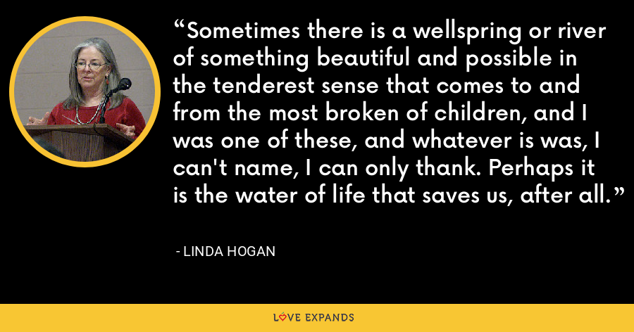Sometimes there is a wellspring or river of something beautiful and possible in the tenderest sense that comes to and from the most broken of children, and I was one of these, and whatever is was, I can't name, I can only thank. Perhaps it is the water of life that saves us, after all. - Linda Hogan