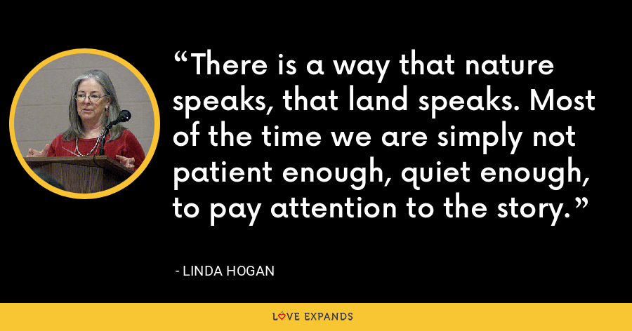 There is a way that nature speaks, that land speaks. Most of the time we are simply not patient enough, quiet enough, to pay attention to the story. - Linda Hogan