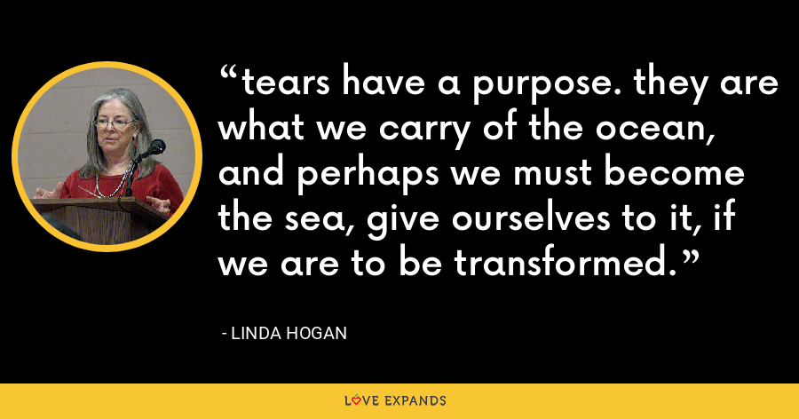 tears have a purpose. they are what we carry of the ocean, and perhaps we must become the sea, give ourselves to it, if we are to be transformed. - Linda Hogan