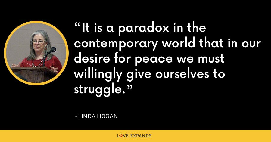 It is a paradox in the contemporary world that in our desire for peace we must willingly give ourselves to struggle. - Linda Hogan