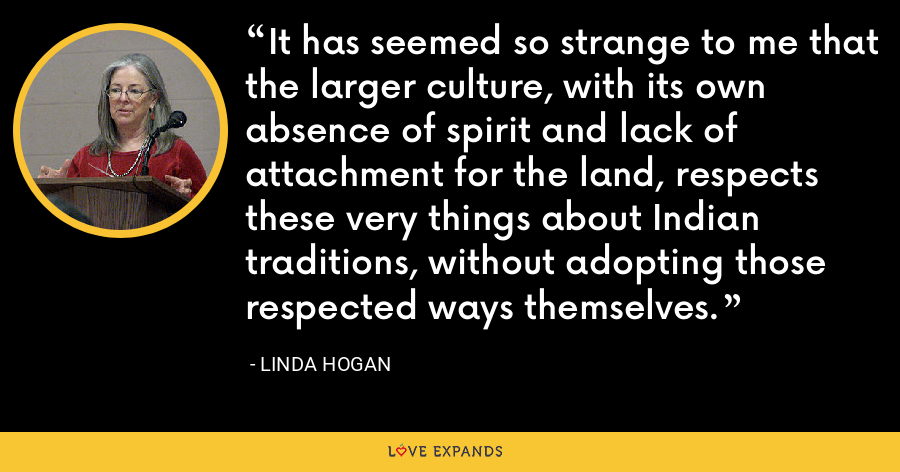 It has seemed so strange to me that the larger culture, with its own absence of spirit and lack of attachment for the land, respects these very things about Indian traditions, without adopting those respected ways themselves. - Linda Hogan