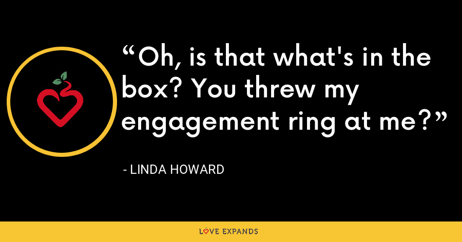 Oh, is that what's in the box? You threw my engagement ring at me? - Linda Howard