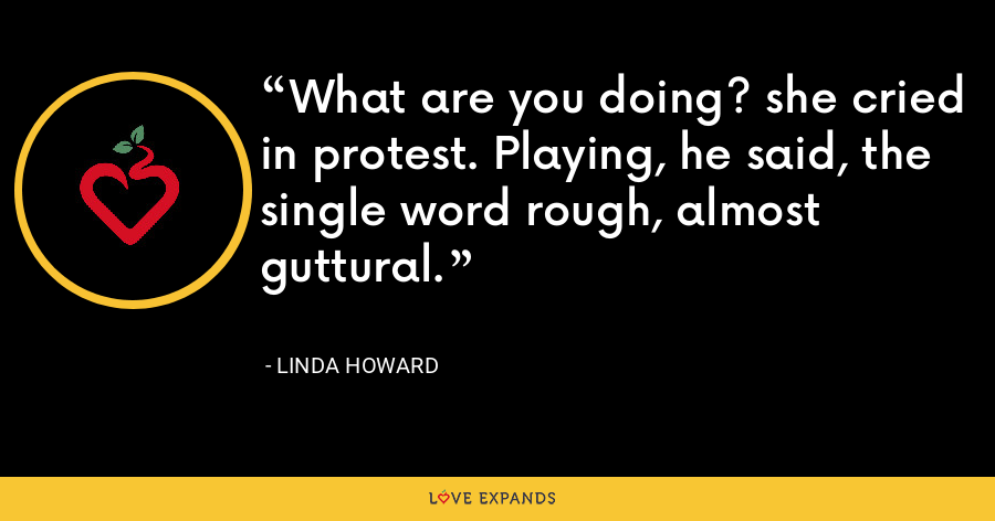 What are you doing? she cried in protest. Playing, he said, the single word rough, almost guttural. - Linda Howard