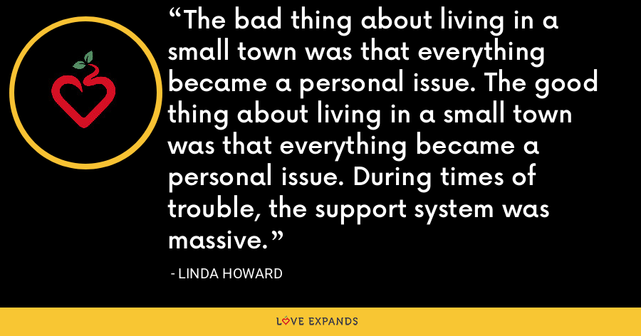 The bad thing about living in a small town was that everything became a personal issue. The good thing about living in a small town was that everything became a personal issue. During times of trouble, the support system was massive. - Linda Howard