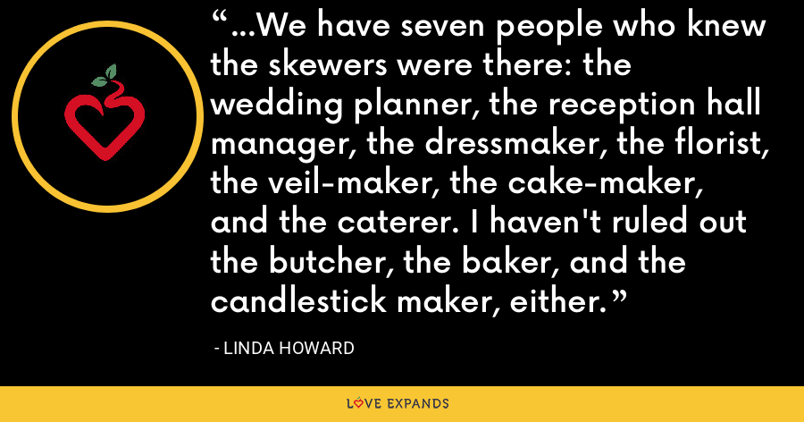 ...We have seven people who knew the skewers were there: the wedding planner, the reception hall manager, the dressmaker, the florist, the veil-maker, the cake-maker, and the caterer. I haven't ruled out the butcher, the baker, and the candlestick maker, either. - Linda Howard
