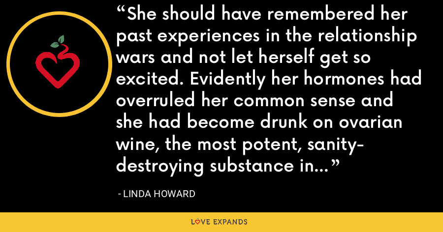 She should have remembered her past experiences in the relationship wars and not let herself get so excited. Evidently her hormones had overruled her common sense and she had become drunk on ovarian wine, the most potent, sanity- destroying substance in the universe. - Linda Howard