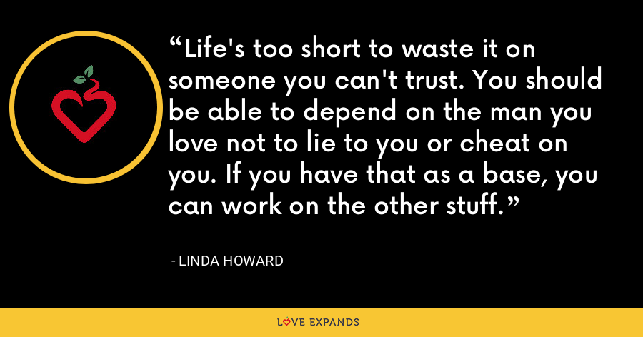 Life's too short to waste it on someone you can't trust. You should be able to depend on the man you love not to lie to you or cheat on you. If you have that as a base, you can work on the other stuff. - Linda Howard