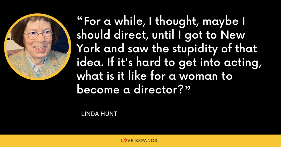 For a while, I thought, maybe I should direct, until I got to New York and saw the stupidity of that idea. If it's hard to get into acting, what is it like for a woman to become a director? - Linda Hunt