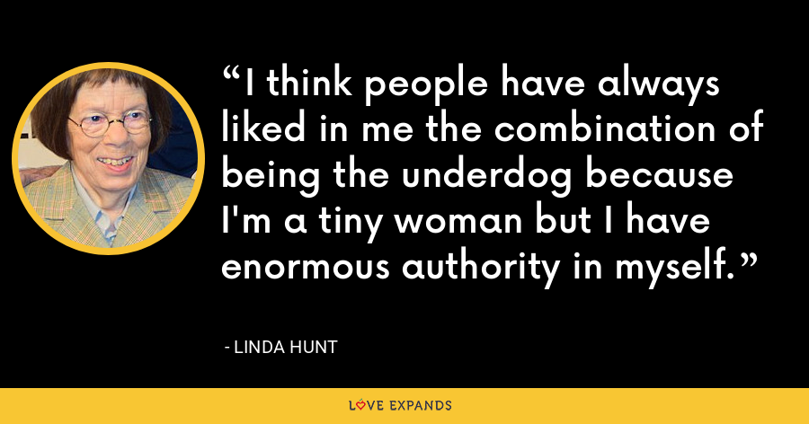 I think people have always liked in me the combination of being the underdog because I'm a tiny woman but I have enormous authority in myself. - Linda Hunt