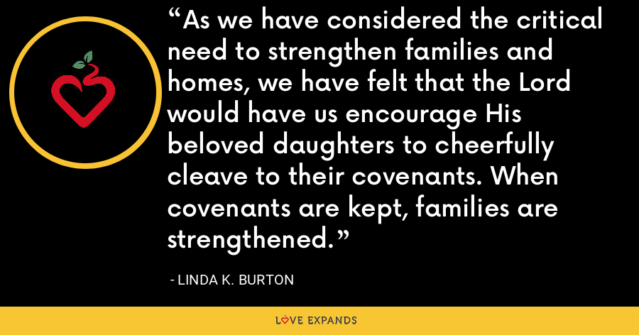 As we have considered the critical need to strengthen families and homes, we have felt that the Lord would have us encourage His beloved daughters to cheerfully cleave to their covenants. When covenants are kept, families are strengthened. - Linda K. Burton