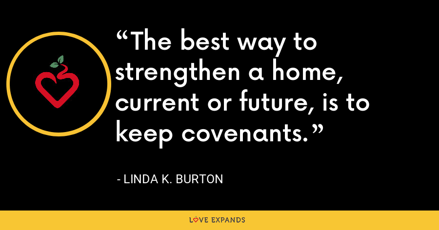 The best way to strengthen a home, current or future, is to keep covenants. - Linda K. Burton