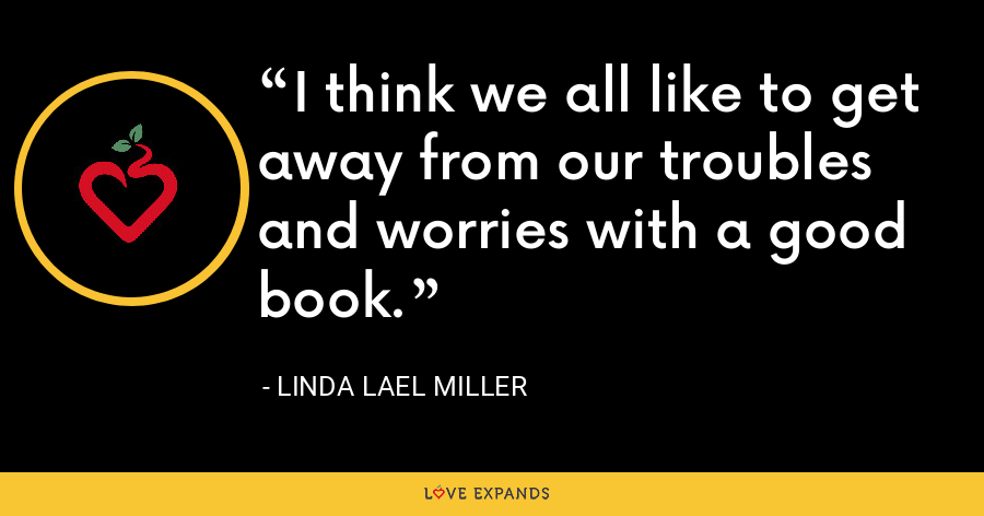 I think we all like to get away from our troubles and worries with a good book. - Linda Lael Miller