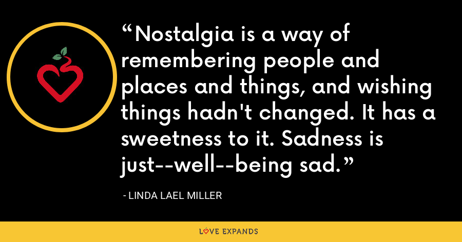 Nostalgia is a way of remembering people and places and things, and wishing things hadn't changed. It has a sweetness to it. Sadness is just--well--being sad. - Linda Lael Miller