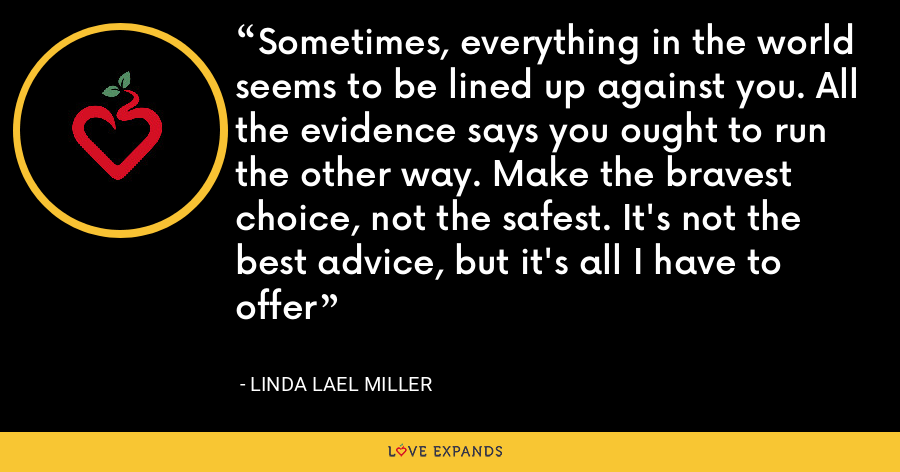 Sometimes, everything in the world seems to be lined up against you. All the evidence says you ought to run the other way. Make the bravest choice, not the safest. It's not the best advice, but it's all I have to offer - Linda Lael Miller