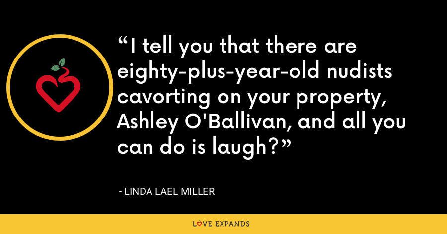I tell you that there are eighty-plus-year-old nudists cavorting on your property, Ashley O'Ballivan, and all you can do is laugh? - Linda Lael Miller