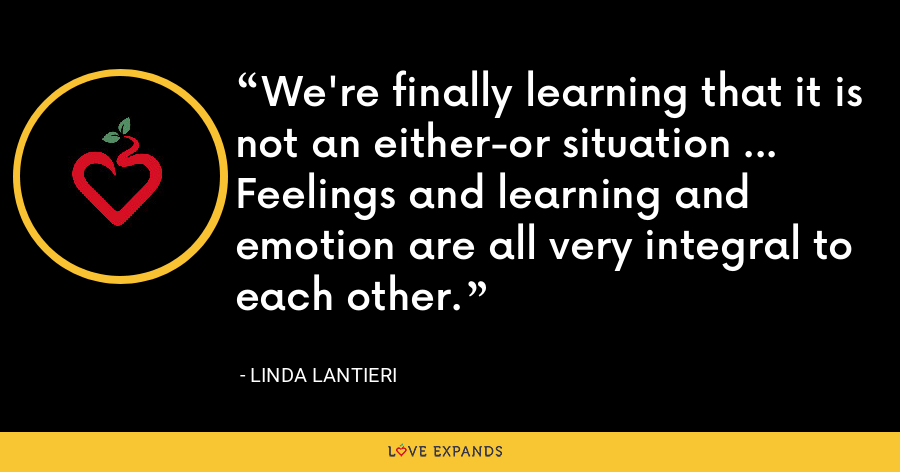 We're finally learning that it is not an either-or situation ... Feelings and learning and emotion are all very integral to each other. - Linda Lantieri