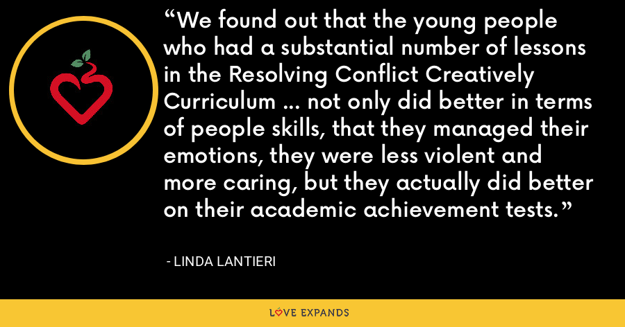We found out that the young people who had a substantial number of lessons in the Resolving Conflict Creatively Curriculum ... not only did better in terms of people skills, that they managed their emotions, they were less violent and more caring, but they actually did better on their academic achievement tests. - Linda Lantieri