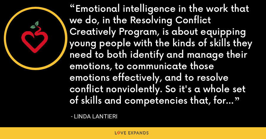Emotional intelligence in the work that we do, in the Resolving Conflict Creatively Program, is about equipping young people with the kinds of skills they need to both identify and manage their emotions, to communicate those emotions effectively, and to resolve conflict nonviolently. So it's a whole set of skills and competencies that, for us, fall under the umbrella of emotional intelligence. - Linda Lantieri