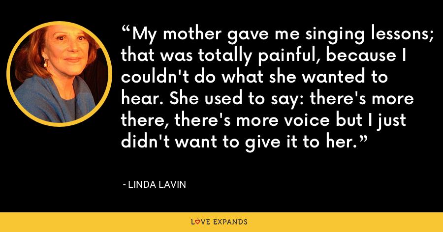My mother gave me singing lessons; that was totally painful, because I couldn't do what she wanted to hear. She used to say: there's more there, there's more voice but I just didn't want to give it to her. - Linda Lavin