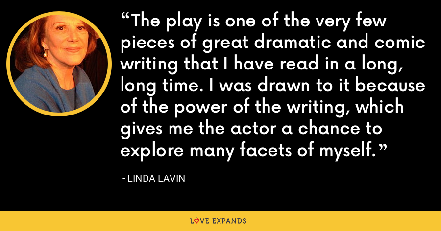 The play is one of the very few pieces of great dramatic and comic writing that I have read in a long, long time. I was drawn to it because of the power of the writing, which gives me the actor a chance to explore many facets of myself. - Linda Lavin