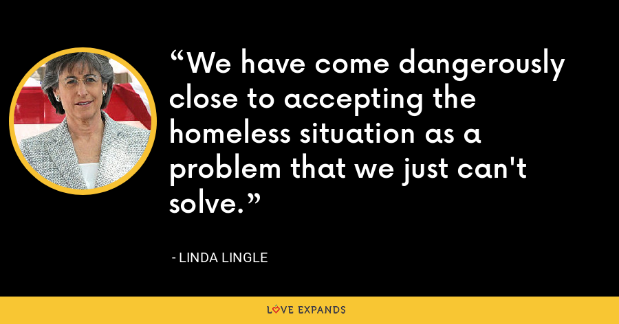 We have come dangerously close to accepting the homeless situation as a problem that we just can't solve. - Linda Lingle