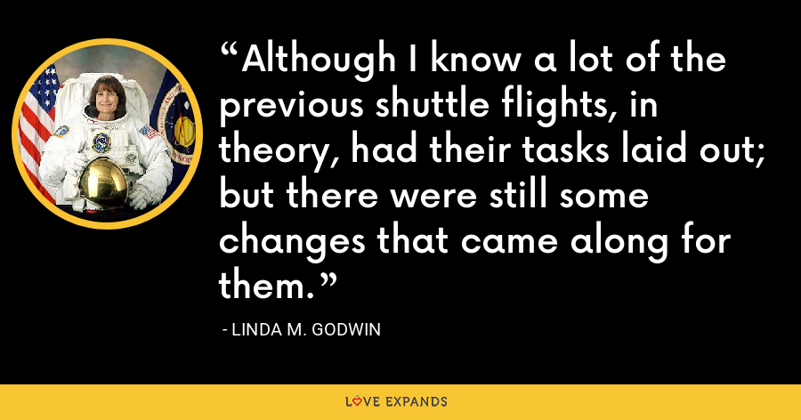 Although I know a lot of the previous shuttle flights, in theory, had their tasks laid out; but there were still some changes that came along for them. - Linda M. Godwin