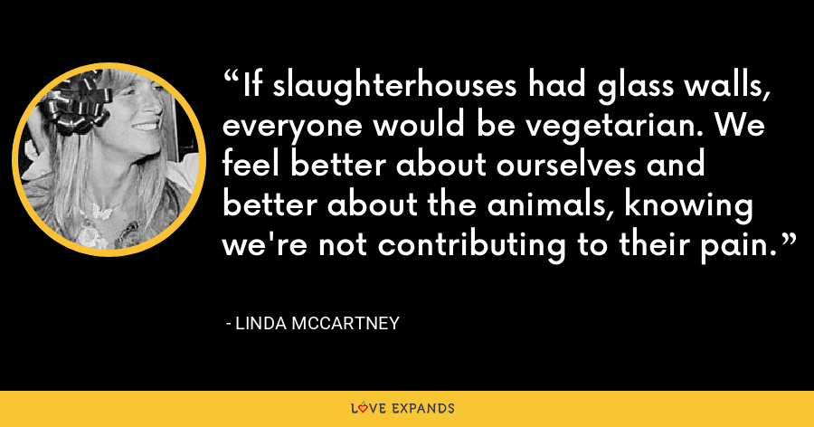 If slaughterhouses had glass walls, everyone would be vegetarian. We feel better about ourselves and better about the animals, knowing we're not contributing to their pain. - Linda McCartney