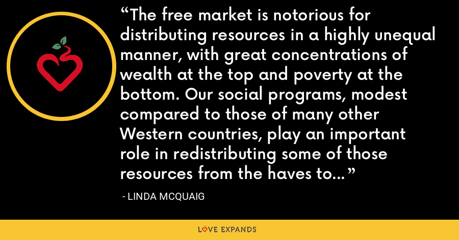The free market is notorious for distributing resources in a highly unequal manner, with great concentrations of wealth at the top and poverty at the bottom. Our social programs, modest compared to those of many other Western countries, play an important role in redistributing some of those resources from the haves to the have-nots. - Linda McQuaig