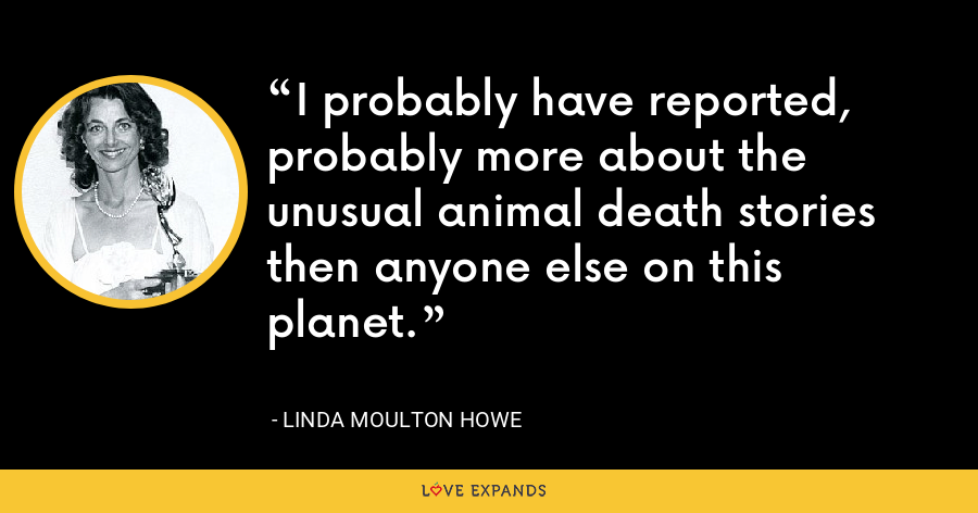 I probably have reported, probably more about the unusual animal death stories then anyone else on this planet. - Linda Moulton Howe